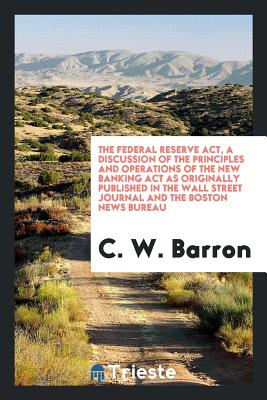 The Federal Reserve ACT, a Discussion of the Principles and Operations of the New Banking ACT as Originally Published in the Wall Street Journal and the Boston News Bureau - Barron, C W