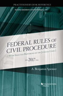 The Federal Rules of Civil Procedure, Practitioner's Desk Reference, 2017 - Spencer, A.