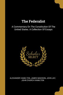 The Federalist: A Commentary On The Constitution Of The United States. A Collection Of Essays - Hamilton, Alexander, and Madison, James, and Jay, John