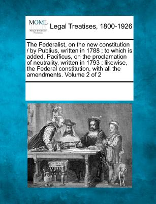 The Federalist, on the New Constitution / By Publius, Written in 1788; To Which Is Added, Pacificus, on the Proclamation of Neutrality, Written in 1793; Likewise, the Federal Constitution, with All the Amendments. Volume 2 of 2 - Multiple Contributors (Creator)