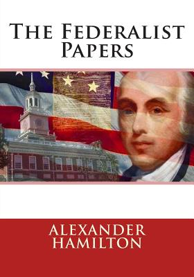 The Federalist Papers - Madison, James, and Hamilton, Alexander