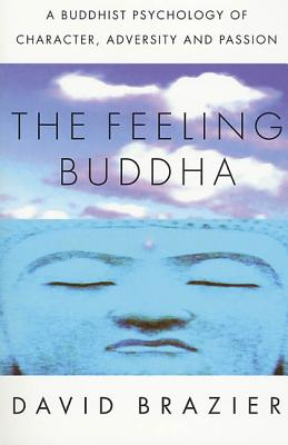 The Feeling Buddha: A Buddhist Psychology of Character, Adversity and Passion - Brazier, David