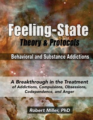 The Feeling-State Theory and Protocols for Behavioral and Substance Addictions: A Breakthrough in the Treatment of Addictions, Compulsions, Obsessions, Codependence, and Anger - Miller, Dr Robert Michael