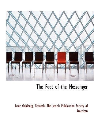 The Feet of the Messenger - Goldberg, Isaac, PhD, and Yehoash, Isaac, and The Jewish Publication Society of Americ, Jewish Publication Society of Americ...