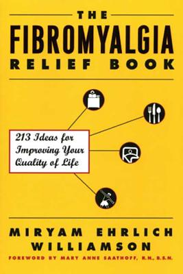 The Fibromyalgia Relief Book: 213 Ideas for Improving Your Quality of Life - Williamson, Miryan Ehrlich, and Saathoff, Mary Anne, R.N., B.S.N. (Foreword by)