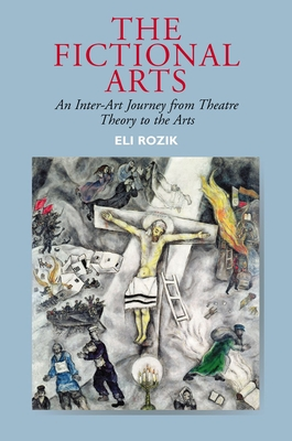 The Fictional Arts: An Inter-Art Journey from Theatre Theory to the Arts - Rozik, Eli