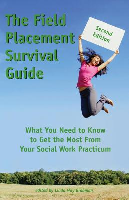 The Field Placement Survival Guide: What You Need to Know to Get the Most from Your Social Work Practicum - Grobman, Linda May