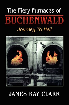 The Fiery Furnaces of Buchenwald: Journey to Hell - Clark, James Ray