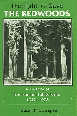 The Fight to Save the Redwoods: A History of the Environmental Reform, 1917-1978 - Schrepfer, Susan R