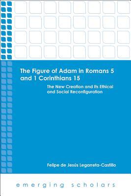 The Figure of Adam in Romans 5 and 1 Corinthians 15: The New Creation and Its Ethical and Social Reconfigurations - Legarreta-Castillo, Felipe De Jesus