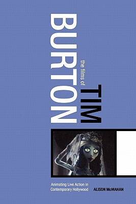 The Films of Tim Burton: Animating Live Action in Contemporary Hollywood - McMahan, Alison, Dr.