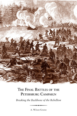 The Final Battles of the Petersburg Campaign: Breaking the Backbone of the Rebellion - Greene, A Wilson