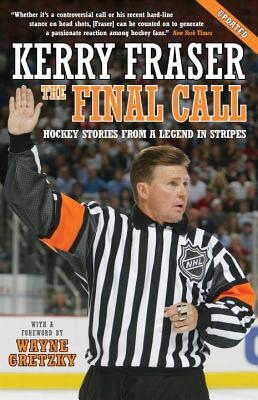 The Final Call: Hockey Stories from a Legend in Stripes - Fraser, Kerry, and Gretzky, Wayne (Foreword by)