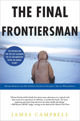 The Final Frontiersman: Heimo Korth and His Family, Alone in Alaska's Arctic Wilderness - Campbell, James