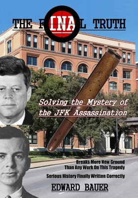 The Final Truth: Solving the Mystery of the JFK Assassination - Bauer, Edward J