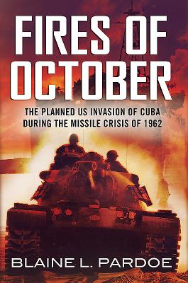 The Fires of October: The Planned US Invasion of Cuba During the Missile Crisis of 1962 - Pardoe, Blaine