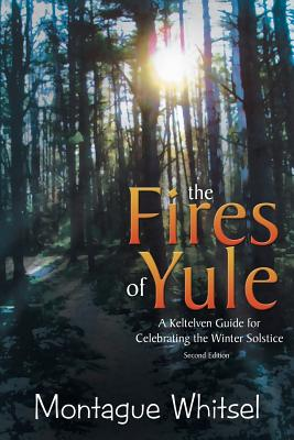 The Fires of Yule: A Keltelven Guide for Celebrating the Winter Solstice - Whitsel, Montague