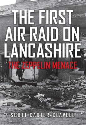 The First Air Raid on Lancashire: The Zeppelin Menace - Carter-Clavell, Scott