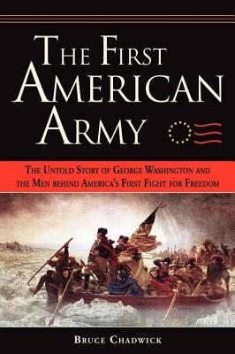 The First American Army: The Untold Story of George Washington and the Men Behind America's First Fight for Freedom - Chadwick, Bruce, Ph.D.