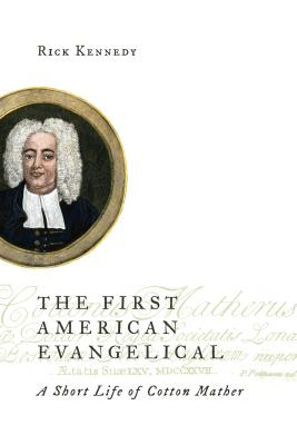 The First American Evangelical: A Short Life of Cotton Mather - Kennedy, Rick