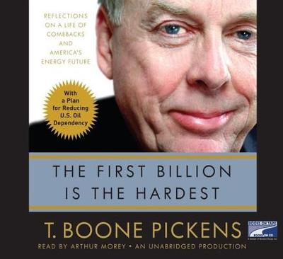 The First Billion Is the Hardest: Reflections on a Life of Comebacks and America's Energy Future - Pickens, T Boone, and Morey, Arthur (Read by)