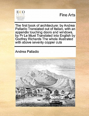 The First Book of Architecture: By Andrea Palladio Translated Out of Italian, with an Appendix Touching Doors and Windows, by PR Le Muet Translated Into English by Godfrey Richards the Whole Illustrated with Above Seventy Copper Cuts - Palladio, Andrea