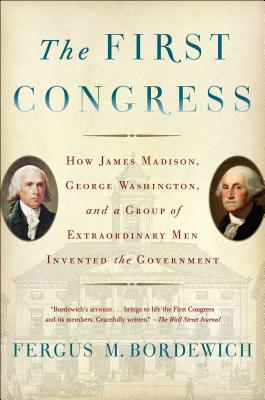 The First Congress: How James Madison, George Washington, and a Group of Extraordinary Men Invented the Government - Bordewich, Fergus M