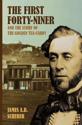 The First Forty-Niner and the Story of the Golden Tea-Caddy - Scherer, James A B