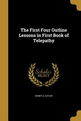 The First Four Outline Lessons in First Book of Telepathy - Gaylor, Sidney A