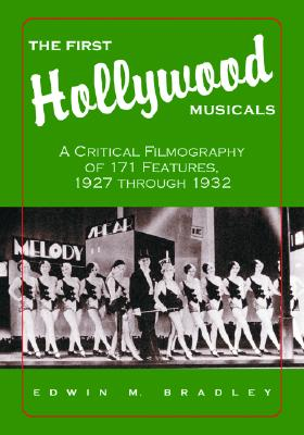 The First Hollywood Musicals: A Critical Filmography of 171 Features, 1927 Through 1932 - Bradley, Edwin M