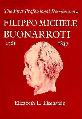 The First Professional Revolutionist: Filippo Michele Buonarroti, 1761-1837 - Eisenstein, Elizabeth L