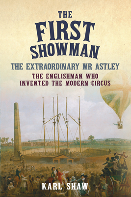 The First Showman: The Extraordinary MR Astley, the Englishman Who Invented the Modern Circus - Shaw, Karl