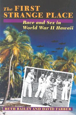 The First Strange Place: Race and Sex in World War II Hawaii - Bailey, Beth L, and Farber, David