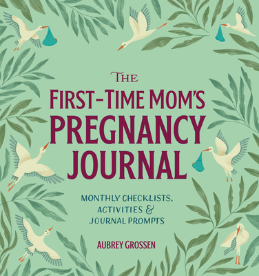 The First-Time Mom's Pregnancy Journal: Monthly Checklists, Activities, & Journal Prompts - Grossen, Aubrey