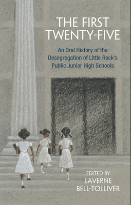 The First Twenty-Five: An Oral History of the Desegregation of Little Rock's Public Junior High Schools - Bell-Tolliver, Laverne