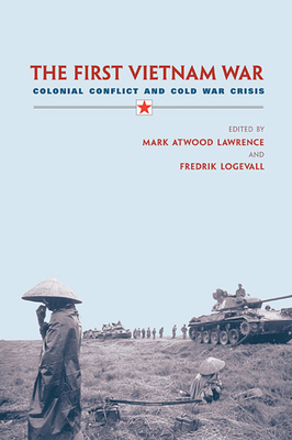 The First Vietnam War: Colonial Conflict and Cold War Crisis - Lawrence, Mark Atwood (Editor), and Logevall, Fredrik (Editor)