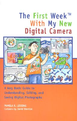 The First Week with My New Digital Camera: A Very Basic Guide to Understanding, Editing, and Saving Digital Photographs - Lessing, Pamela R
