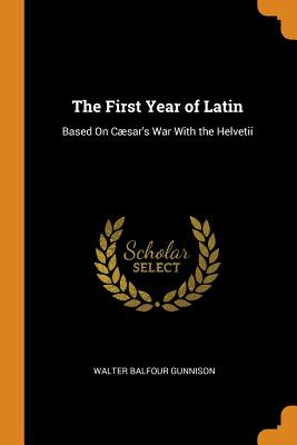 The First Year of Latin: Based on Cæsar's War with the Helvetii - Gunnison, Walter Balfour