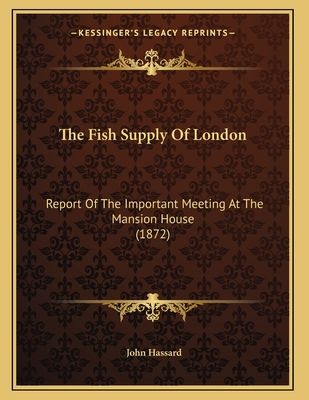 The Fish Supply of London: Report of the Important Meeting at the Mansion House (1872) - Hassard, John (Editor)