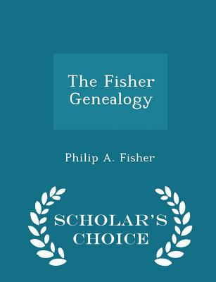 The Fisher Genealogy - Scholar's Choice Edition - Fisher, Philip a