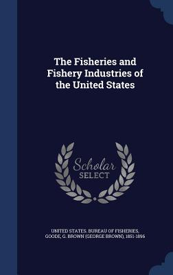 The Fisheries and Fishery Industries of the United States - Goode, G Brown 1851-1896, and United States Bureau of Fisheries (Creator)