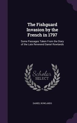 The Fishguard Invasion by the French in 1797: Some Passages Taken from the Diary of the Late Reverend Daniel Rowlands - Rowlands, Daniel