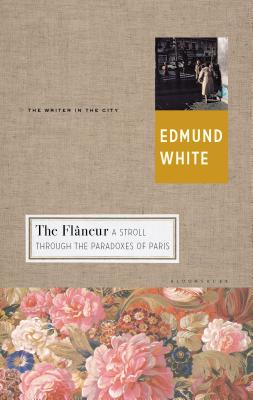 The Flaneur: A Stroll Through the Paradoxes of Paris - White, Edmund