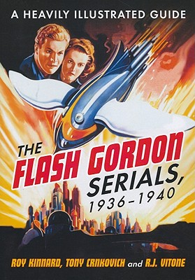 The Flash Gordon Serials, 1936-1940: A Heavily Illustrated Guide - Kinnard, Roy, and Crnkovich, Tony