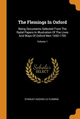 The Flemings in Oxford: Being Documents Selected from the Rydal Papers in Illustration of the Lives and Ways of Oxford Men 1650-1700; Volume 1 - Stanley Hughes Le Fleming (Creator)