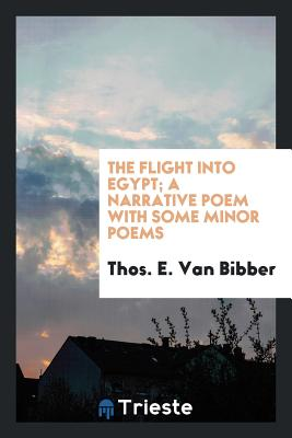 The Flight Into Egypt; A Narrative Poem with Some Minor Poems - Van Bibber, Thos E
