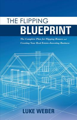 The Flipping Blueprint, Volume 1: The Complete Plan for Flipping Houses and Creating Your Real Estate-Investing Business - Weber, Luke