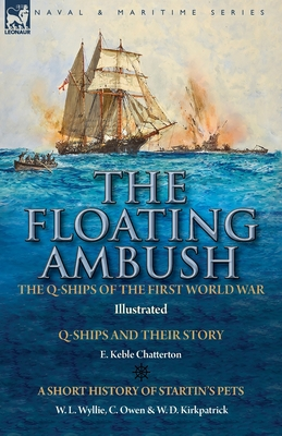 The Floating Ambush: the Q ships of the First World War-Q-Ships and Their Story with a Short History of Startin's Pets - Chatterton, E Keble, and Wyllie, W L, and Owen, C