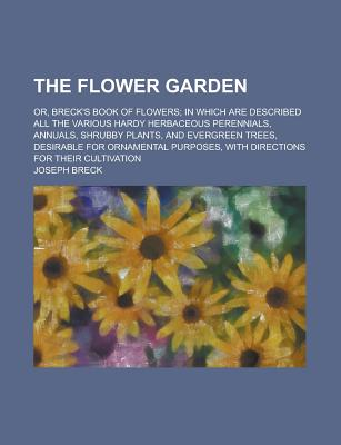 The Flower Garden; Or, Breck's Book of Flowers; In Which Are Described All the Various Hardy Herbaceous Perennials, Annuals, Shrubby Plants, and Evergreen Trees, Desirable for Ornamental Purposes, with Directions for Their Cultivation - Breck, Joseph