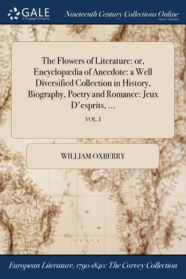 The Flowers of Literature: Or, Encyclopaedia of Anecdote: A Well Diversified Collection in History, Biography, Poetry and Romance: Jeux D'Esprits, ...; Vol. I - Oxberry, William